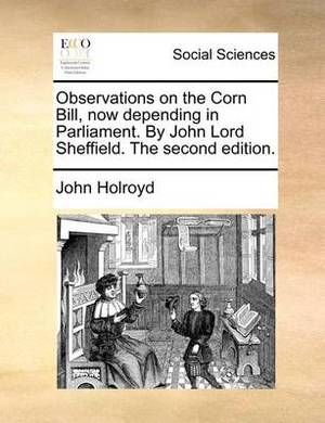 Observations on the Corn Bill, Now Depending in Parliament. by John Lord Sheffield. the Second Edition.