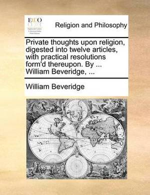 Private Thoughts Upon Religion, Digested Into Twelve Articles, with Practical Resolutions Form'd Thereupon. by ... William Beveridge, ...