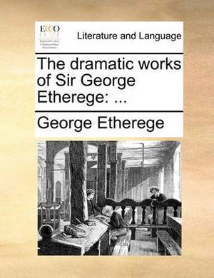 The Dramatic Works of Sir George Etherege