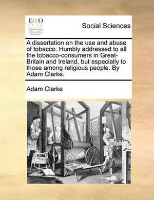 A Dissertation on the Use and Abuse of Tobacco. ... Humbly Addressed, to All the Tobacco-Consumers in Great-Britain and Ireland, But Especially to Those Among Religious People. by Adam Clarke