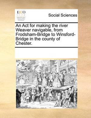 An ACT for Making the River Weaver Navigable, from Frodsham-Bridge to Winsford-Bridge in the County of Chester.