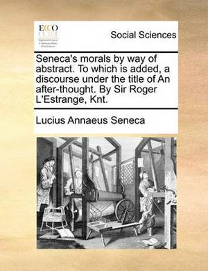 Seneca's Morals by Way of Abstract. to Which Is Added, a Discourse Under the Title of an After-Thought. by Sir Roger L'Estrange, Knt.