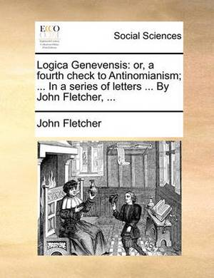Logica Genevensis: Or, a Fourth Check to Antinomianism; ... in a Series of Letters ... by John Fletcher, ...