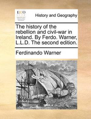 The History of the Rebellion and Civil-War in Ireland. by Ferdo. Warner, L.L.D. the Second Edition.