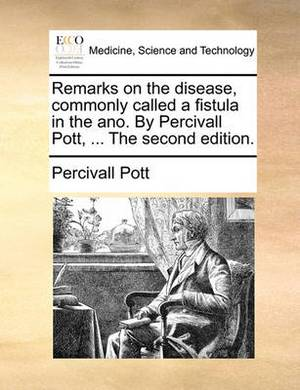 Remarks on the Disease, Commonly Called a Fistula in the Ano. by Percivall Pott, ... the Second Edition.