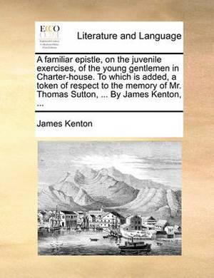 A Familiar Epistle, on the Juvenile Exercises, of the Young Gentlemen in Charter-House. to Which Is Added, a Token of Respect to the Memory of Mr. Thomas Sutton, ... by James Kenton, ...
