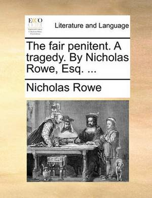 The Fair Penitent. a Tragedy. by Nicholas Rowe, Esq. ...
