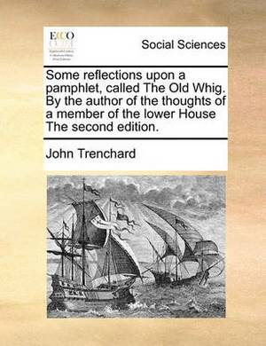 Some Reflections Upon a Pamphlet, Called the Old Whig. by the Author of the Thoughts of a Member of the Lower House the Second Edition.