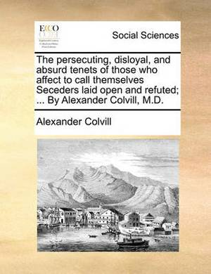 The Persecuting, Disloyal, and Absurd Tenets of Those Who Affect to Call Themselves Seceders Laid Open and Refuted; ... by Alexander Colvill, M.D.