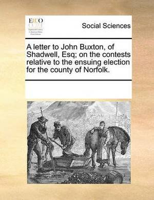 A Letter to John Buxton, of Shadwell, Esq; On the Contests Relative to the Ensuing Election for the County of Norfolk