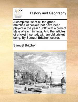 A Complete List of All the Grand Matches of Cricket That Have Been Played in the Year 1800: With a Correct State of Each Innings. and the Articles of Cricket Inserted, with an Old Cricket Song. by Samuel Britcher, Scorer.