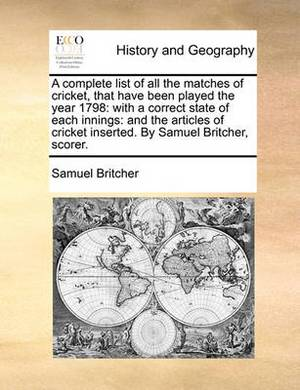 A Complete List of All the Matches of Cricket, That Have Been Played the Year 1798: With a Correct State of Each Innings: And the Articles of Cricket Inserted. by Samuel Britcher, Scorer.