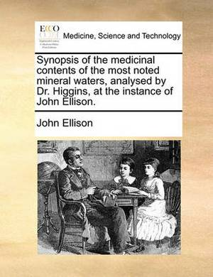 Synopsis of the Medicinal Contents of the Most Noted Mineral Waters, Analysed by Dr. Higgins, at the Instance of John Ellison.