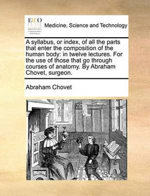 A Syllabus, or Index, of All the Parts That Enter the Composition of the Human Body: In Twelve Lectures. for the Use of Those That Go Through Courses of Anatomy. by Abraham Chovet, Surgeon.