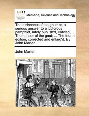 The Dishonour of the Gout: Or, a Serious Answer to a Ludicrous Pamphlet, Lately Publish'd, Entitled, the Honour of the Gout; ... the Fourth Edition, Corrected and Enlarg'd. by John Marten, ...