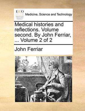 Medical Histories and Reflections. Volume Second. by John Ferriar, ... Volume 2 of 2