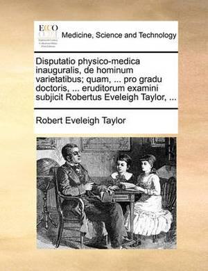 Disputatio Physico-Medica Inauguralis, de Hominum Varietatibus; Quam, ... Pro Gradu Doctoris, ... Eruditorum Examini Subjicit Robertus Eveleigh Taylor, ...