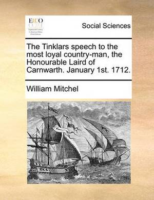 The Tinklars Speech to the Most Loyal Country-Man, the Honourable Laird of Carnwarth. January 1st. 1712.