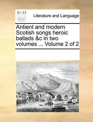 Antient and Modern Scotish Songs Heroic Ballads &C in Two Volumes ... Volume 2 of 2