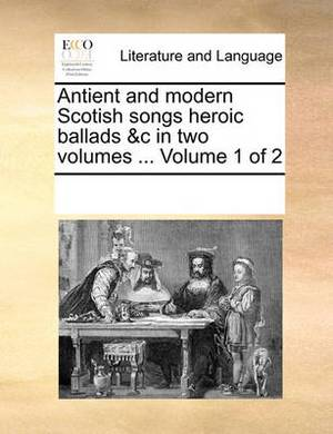 Antient and Modern Scotish Songs Heroic Ballads &C in Two Volumes ... Volume 1 of 2