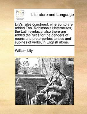 Lily's Rules Construed: Whereunto Are Added Tho. Robinson's Heteroclites, the Latin Syntaxis, Also There Are Added the Rules for the Genders of Nouns and Preterperfect Tenses and Supines of Verbs, in English Alone.