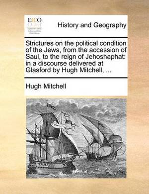 Strictures on the Political Condition of the Jews, from the Accession of Saul, to the Reign of Jehoshaphat: In a Discourse Delivered at Glasford by Hugh Mitchell, ...
