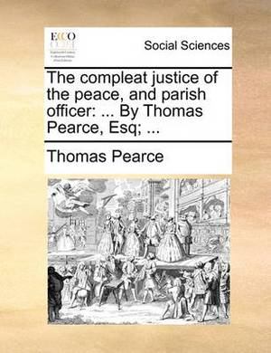 The Compleat Justice of the Peace, and Parish Officer: ... by Thomas Pearce, Esq; ...