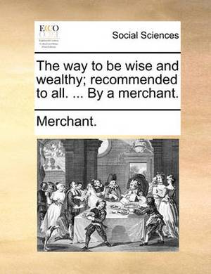 The Way to Be Wise and Wealthy; Recommended to All. ... by a Merchant.
