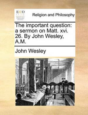 The Important Question: A Sermon on Matt. XVI. 26. by John Wesley, A.M.