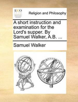 A Short Instruction and Examination for the Lord's Supper. by Samuel Walker, A.B.
