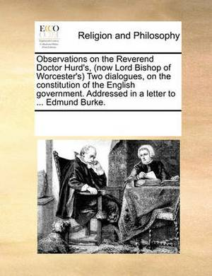 Observations on the Reverend Doctor Hurd's, (Now Lord Bishop of Worcester's Two Dialogues, on the Constitution of the English Government. Addressed in a Letter to ... Edmund Burke.