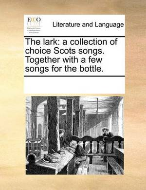 The Lark: A Collection of Choice Scots Songs. Together with a Few Songs for the Bottle.