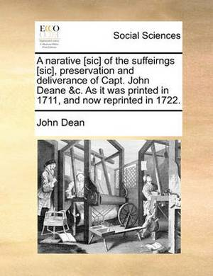 A Narative [Sic] of the Suffeirngs [Sic], Preservation and Deliverance of Capt. John Deane &C. as It Was Printed in 1711, and Now Reprinted in 1722.