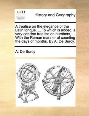 A Treatise on the Elegance of the Latin Tongue. ... to Which Is Added, a Very Concise Treatise on Numbers, ... with the Roman Manner of Counting the Days of Months. by A. de Burcy.