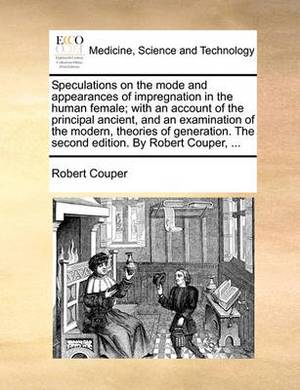 Speculations on the Mode and Appearances of Impregnation in the Human Female; With an Account of the Principal Ancient, and an Examination of the Modern, Theories of Generation. the Second Edition. by Robert Couper, ...