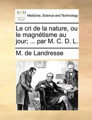 Le Cri de La Nature, Ou Le Magntisme Au Jour; ... Par M. C. D. L.