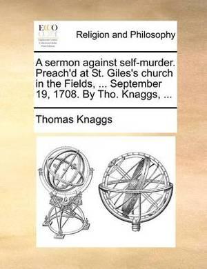 A Sermon Against Self-Murder. Preach'd at St. Giles's Church in the Fields, ... September 19, 1708. by Tho. Knaggs, ...