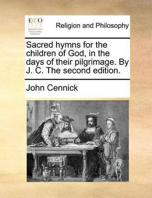 Sacred Hymns for the Children of God, in the Days of Their Pilgrimage. by J. C. the Second Edition.