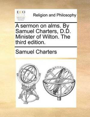 A Sermon on Alms. by Samuel Charters, D.D. Minister of Wilton. the Third Edition.