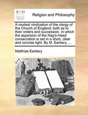 A Modest Vindication of the Clergy of the Church of England; Both as to Their Orders and Succession. in Which the Aspersion of the Nag's-Head Consecration Is Set in a Short, Clear and Concise Light. by M. Earbery, ...