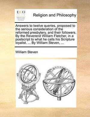 Answers to Twelve Queries, Proposed to the Serious Consideration of the Reformed Presbytery, and Their Followers. by the Reverend William Fletcher, in a PostScript to What He Calls His Scripture Loyalist. ... by William Steven, ...