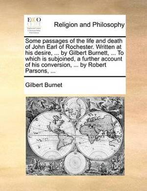 Some Passages of the Life and Death of John Earl of Rochester. Written at His Desire, ... by Gilbert Burnett, ... to Which Is Subjoined, a Further Account of His Conversion, ... by Robert Parsons, ...