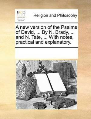 A New Version of the Psalms of David, ... by N. Brady, ... and N. Tate, ... with Notes, Practical and Explanatory.