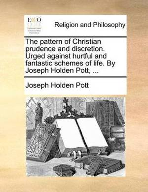 The Pattern of Christian Prudence and Discretion. Urged Against Hurtful and Fantastic Schemes of Life. by Joseph Holden Pott, ...