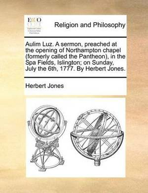 Aulim Luz. a Sermon, Preached at the Opening of Northampton Chapel (Formerly Called the Pantheon), in the Spa Fields, Islington; On Sunday, July the 6th, 1777. by Herbert Jones.