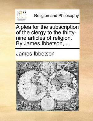 A Plea for the Subscription of the Clergy to the Thirty-Nine Articles of Religion. by James Ibbetson, ...