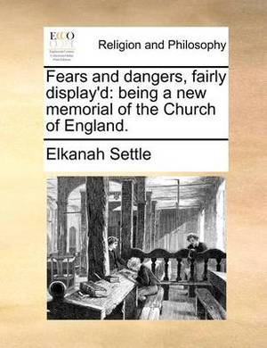 Fears and Dangers, Fairly Display'd: Being a New Memorial of the Church of England.