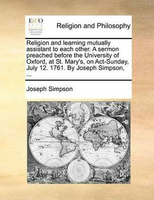 Religion and Learning Mutually Assistant to Each Other. a Sermon Preached Before the University of Oxford, at St. Mary's, on ACT-Sunday, July 12. 1761. by Joseph Simpson, ...