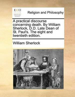 A Practical Discourse Concerning Death. by William Sherlock, D.D. Late Dean of St. Paul's. the Eight and Twentieth Edition.