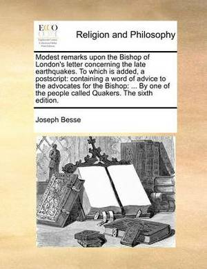 Modest Remarks Upon the Bishop of London's Letter Concerning the Late Earthquakes. to Which Is Added, a PostScript: Containing a Word of Advice to the Advocates for the Bishop: ... by One of the People Called Quakers. the Sixth Edition.